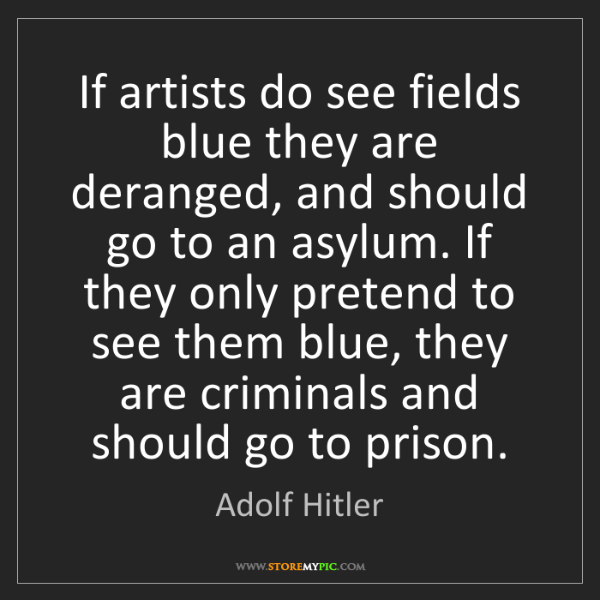 Adolf Hitler: If artists do see fields blue they are deranged, and...