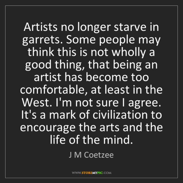 J M Coetzee: Artists no longer starve in garrets. Some people may...