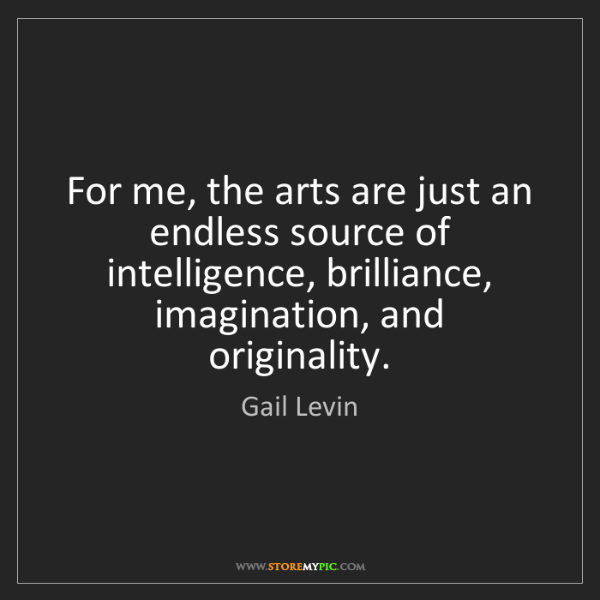 Gail Levin: For me, the arts are just an endless source of intelligence,...