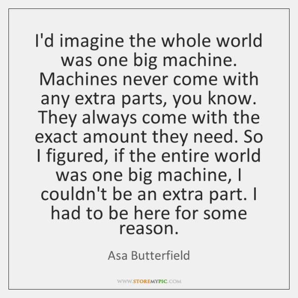 I'd imagine the whole world was one big machine. Machines never come ...