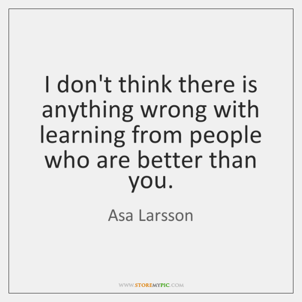 I don't think there is anything wrong with learning from people who ...