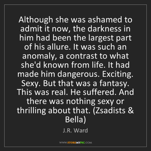 J.R. Ward: Although she was ashamed to admit it now, the darkness...
