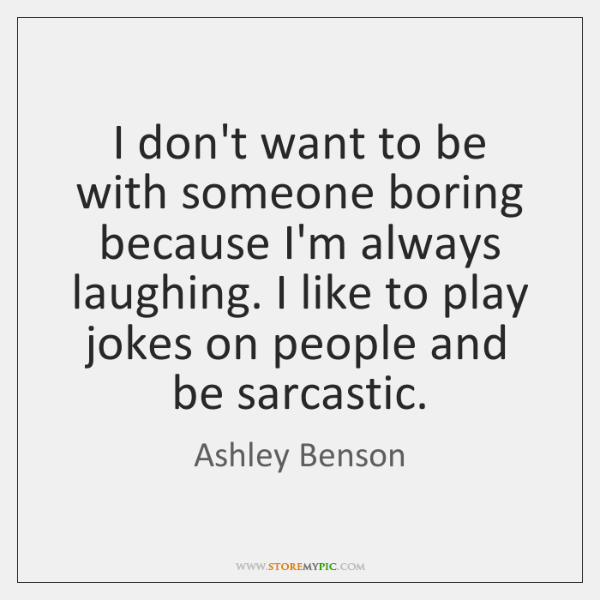 I don't want to be with someone boring because I'm always laughing. ...
