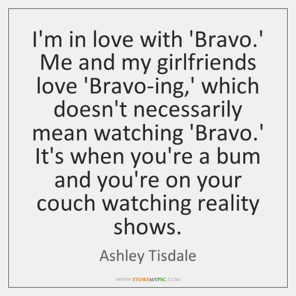 I'm in love with 'Bravo.' Me and my girlfriends love 'Bravo-ing,...