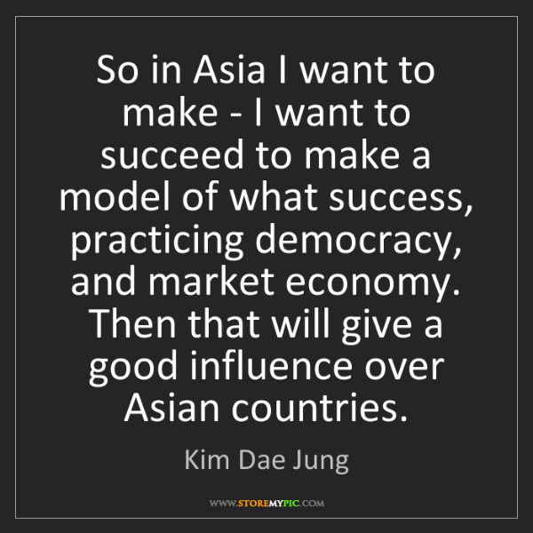 Kim Dae Jung: So in Asia I want to make - I want to succeed to make...