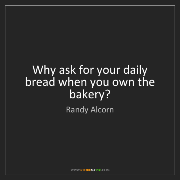 Randy Alcorn: Why ask for your daily bread when you own the bakery?
