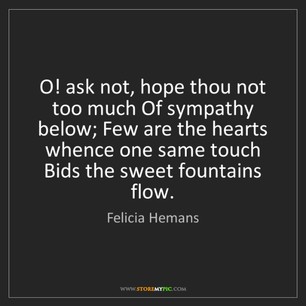 Felicia Hemans: O! ask not, hope thou not too much Of sympathy below;...