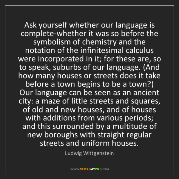 Ludwig Wittgenstein: Ask yourself whether our language is complete-whether...
