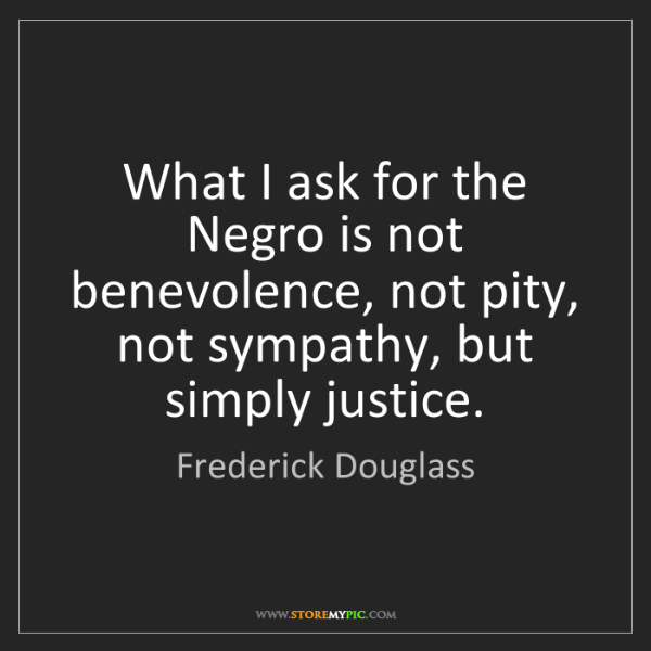 Frederick Douglass: What I ask for the Negro is not benevolence, not pity,...