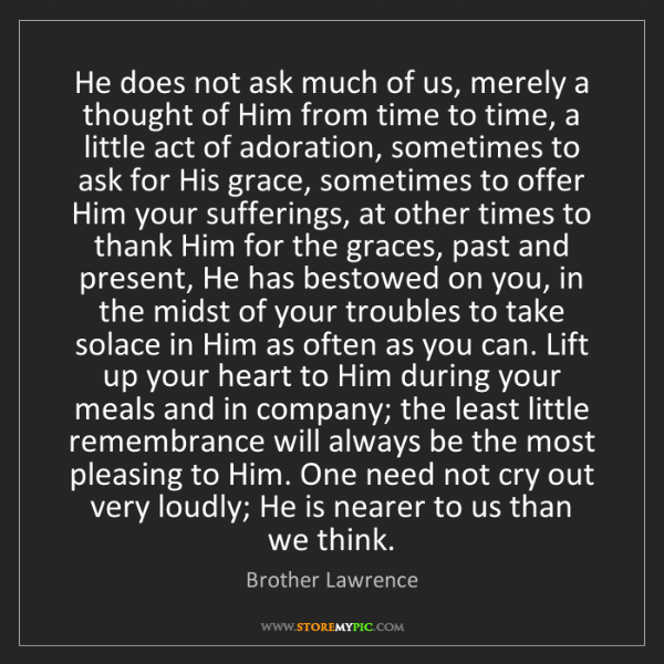 Brother Lawrence: He does not ask much of us, merely a thought of Him from...