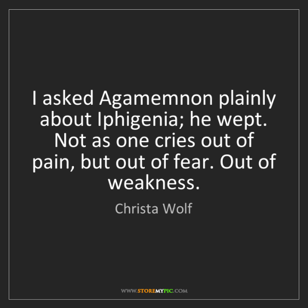 Christa Wolf: I asked Agamemnon plainly about Iphigenia; he wept. Not...