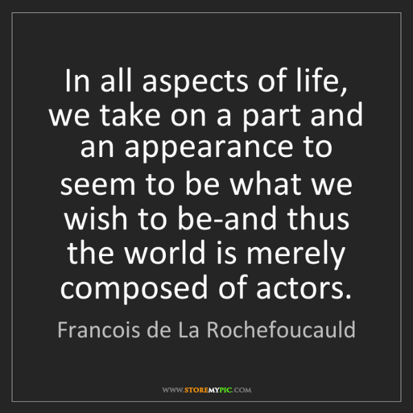 Francois de La Rochefoucauld: In all aspects of life, we take on a part and an appearance...