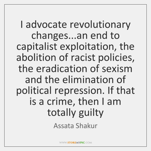 I advocate revolutionary changes...an end to capitalist exploitation, the abolition of ...