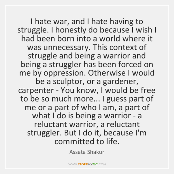 I hate war, and I hate having to struggle. I honestly do ...