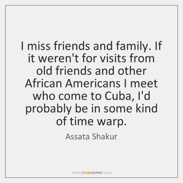 I miss friends and family. If it weren't for visits from old ...