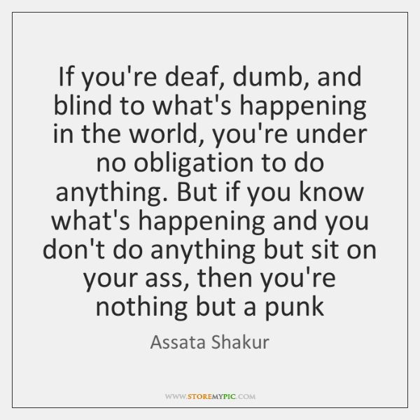 If you're deaf, dumb, and blind to what's happening in the world, ...