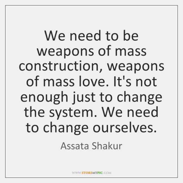 We need to be weapons of mass construction, weapons of mass love. ...