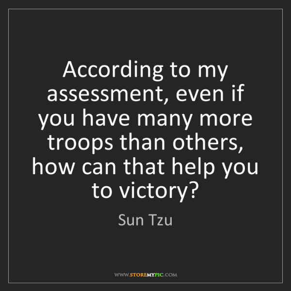 Sun Tzu: According to my assessment, even if you have many more...