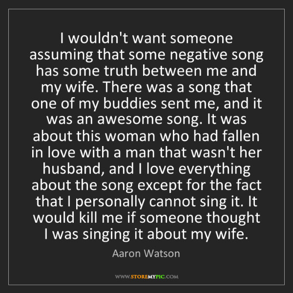 Aaron Watson: I wouldn't want someone assuming that some negative song...