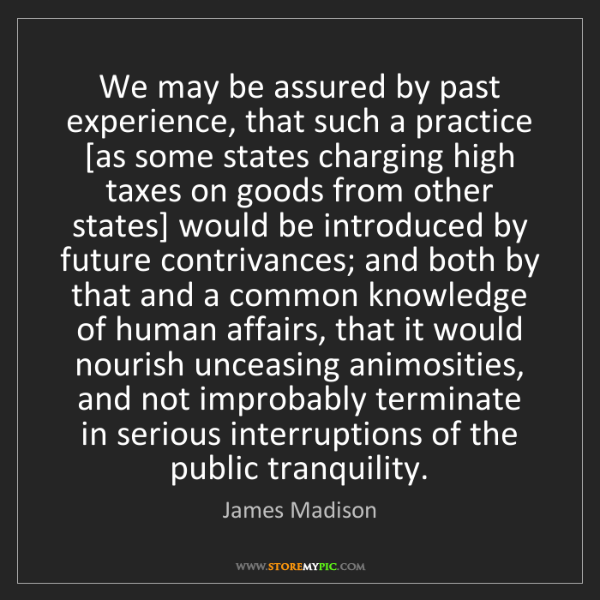 James Madison: We may be assured by past experience, that such a practice...