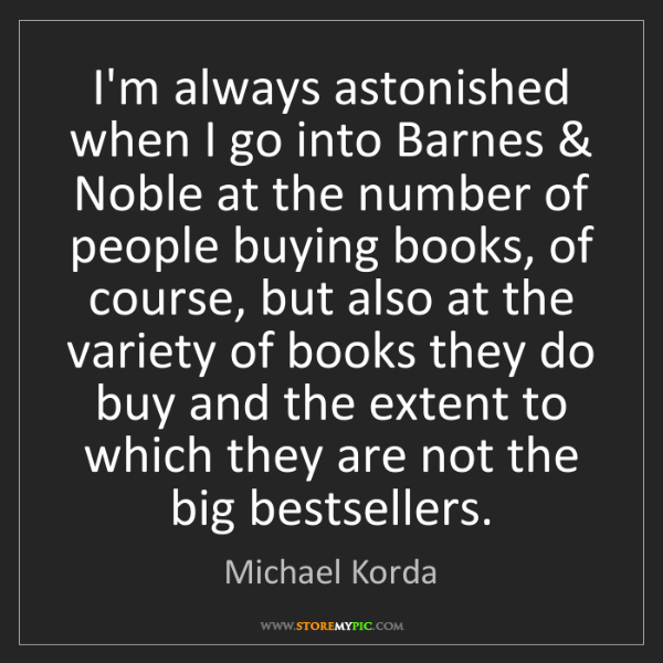 Michael Korda: I'm always astonished when I go into Barnes & Noble at...