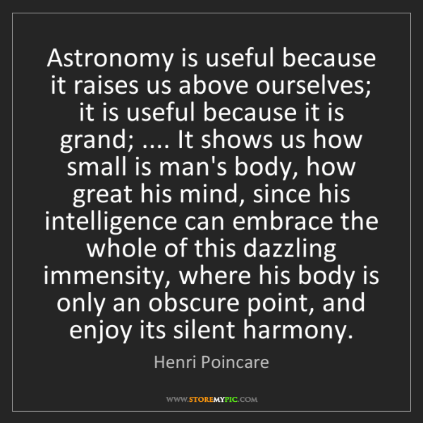 Henri Poincare: Astronomy is useful because it raises us above ourselves;...