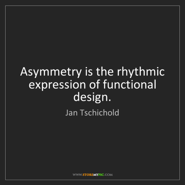 Jan Tschichold: Asymmetry is the rhythmic expression of functional design.