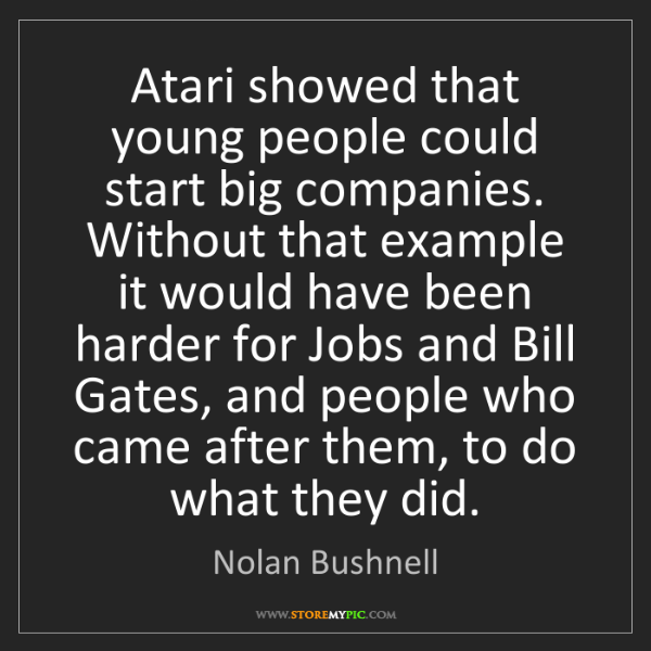 Nolan Bushnell: Atari showed that young people could start big companies....