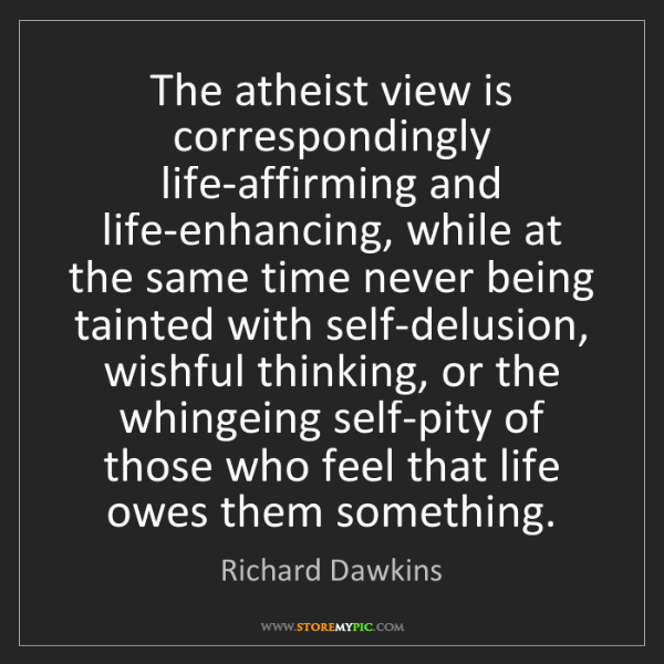 Richard Dawkins: The atheist view is correspondingly life-affirming and...