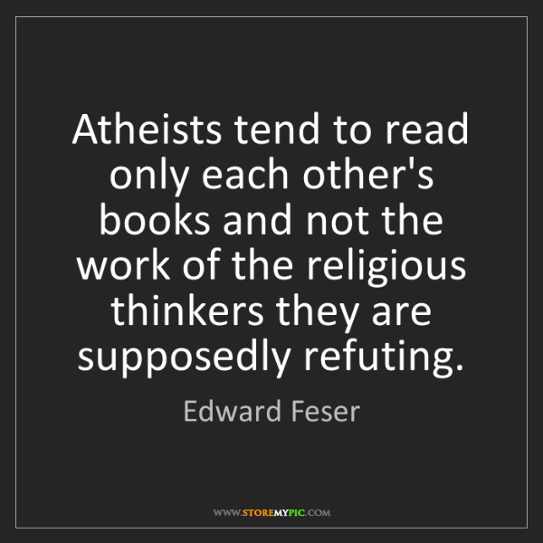 Edward Feser: Atheists tend to read only each other's books and not...