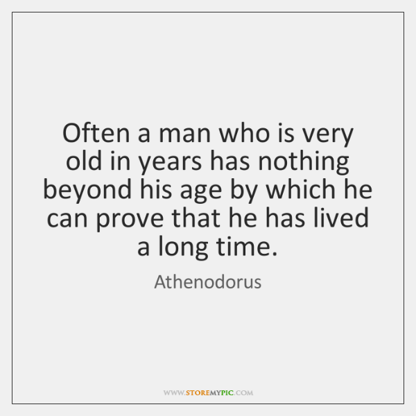 Often a man who is very old in years has nothing beyond ...