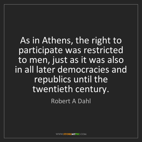 Robert A Dahl: As in Athens, the right to participate was restricted...