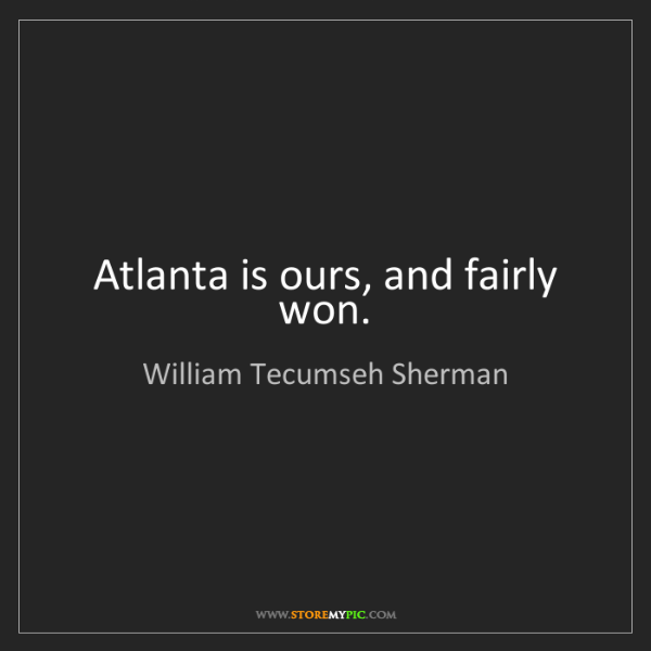 William Tecumseh Sherman: Atlanta is ours, and fairly won.