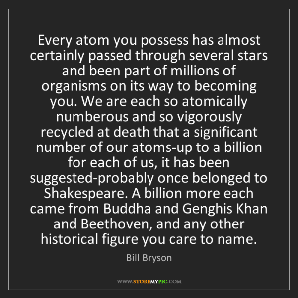 Bill Bryson: Every atom you possess has almost certainly passed through...
