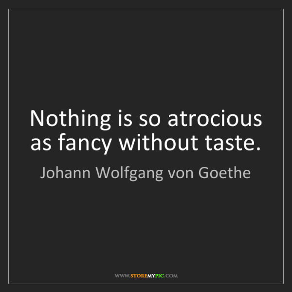 Johann Wolfgang von Goethe: Nothing is so atrocious as fancy without taste.