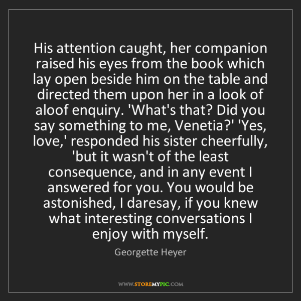 Georgette Heyer: His attention caught, her companion raised his eyes from...