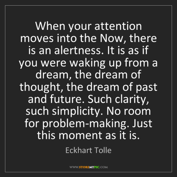 Eckhart Tolle: When your attention moves into the Now, there is an alertness....