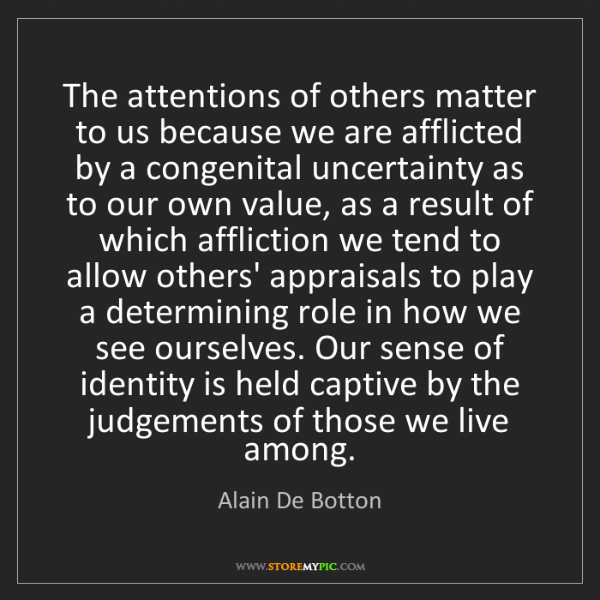 Alain De Botton: The attentions of others matter to us because we are...