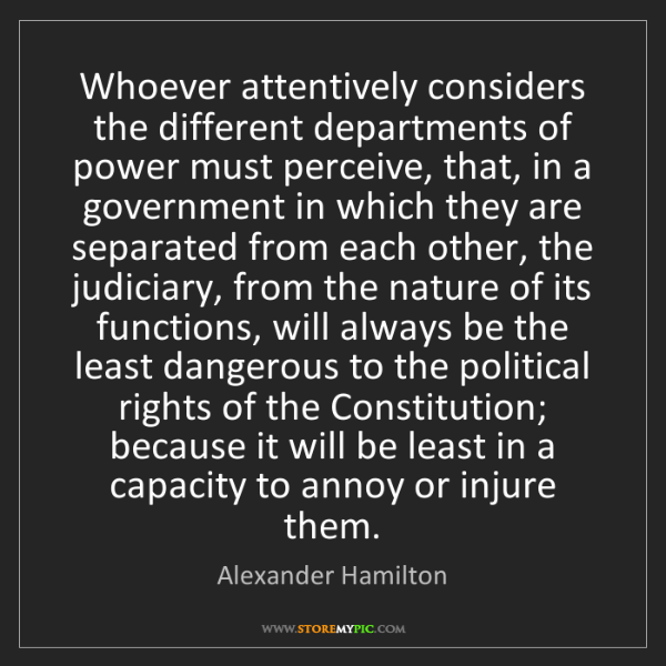 Alexander Hamilton: Whoever attentively considers the different departments...