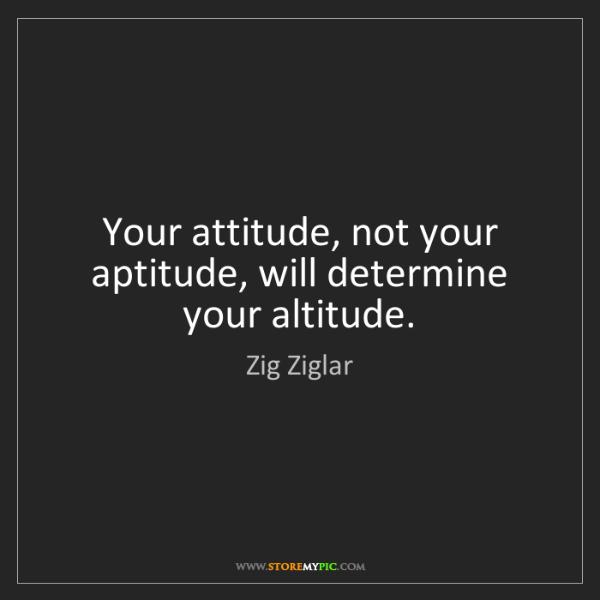 Zig Ziglar: Your attitude, not your aptitude, will determine your...