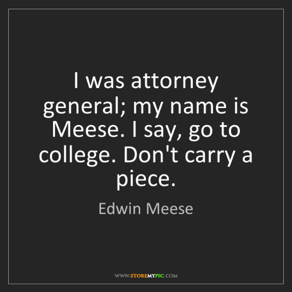 Edwin Meese: I was attorney general; my name is Meese. I say, go to...