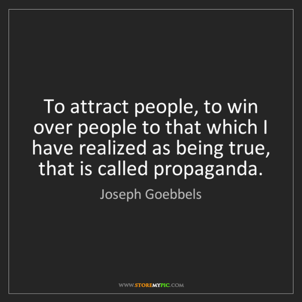 Joseph Goebbels: To attract people, to win over people to that which I...