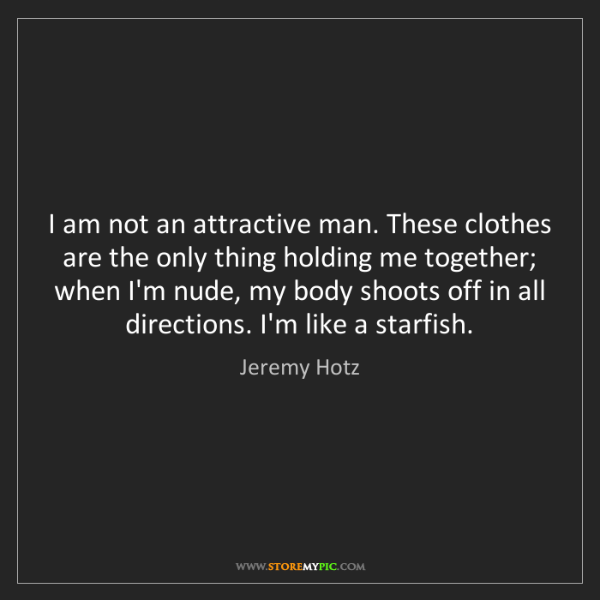 Jeremy Hotz: I am not an attractive man. These clothes are the only...