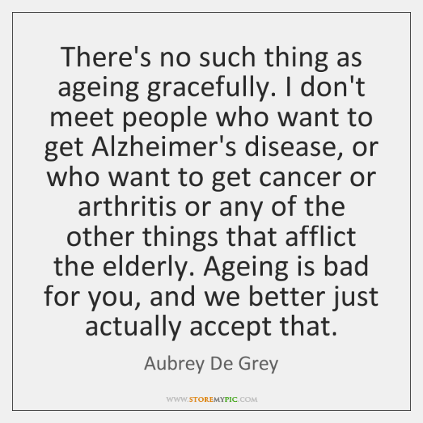 There's no such thing as ageing gracefully. I don't meet people who ...