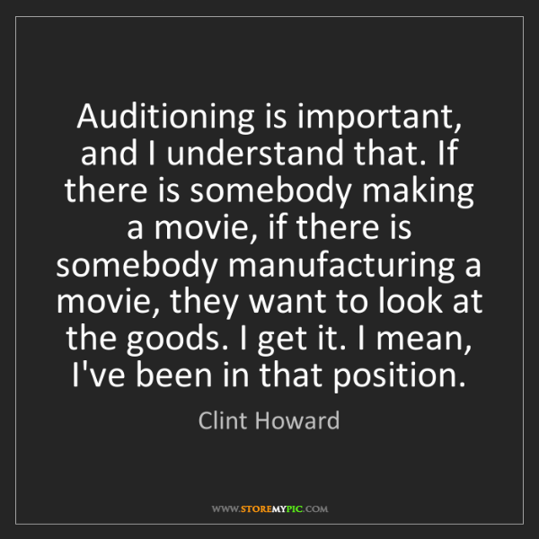 Clint Howard: Auditioning is important, and I understand that. If there...