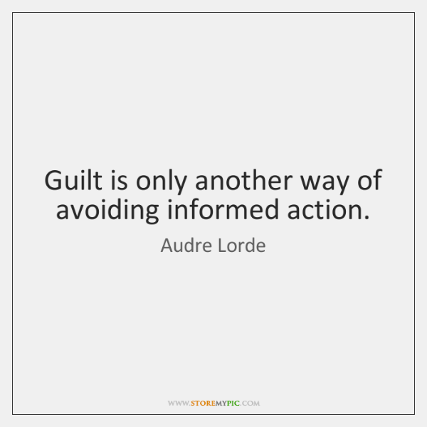 Guilt is only another way of avoiding informed action.