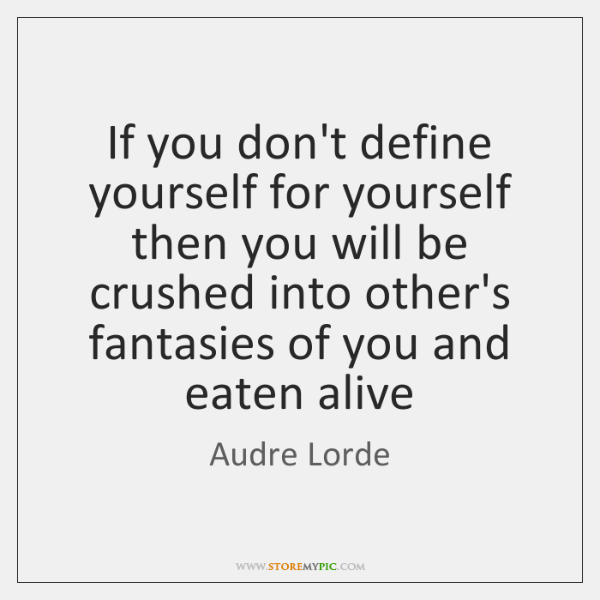 If you don't define yourself for yourself then you will be crushed ...