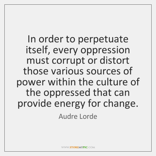 In order to perpetuate itself, every oppression must corrupt or distort those ...