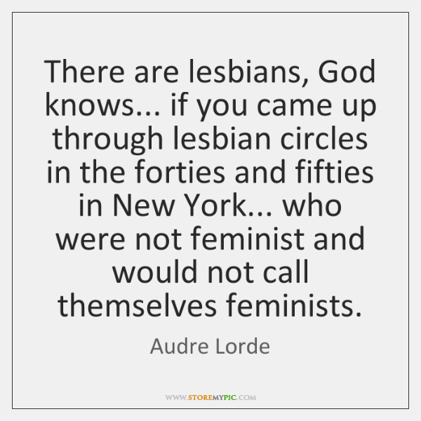 There are lesbians, God knows... if you came up through lesbian circles ...