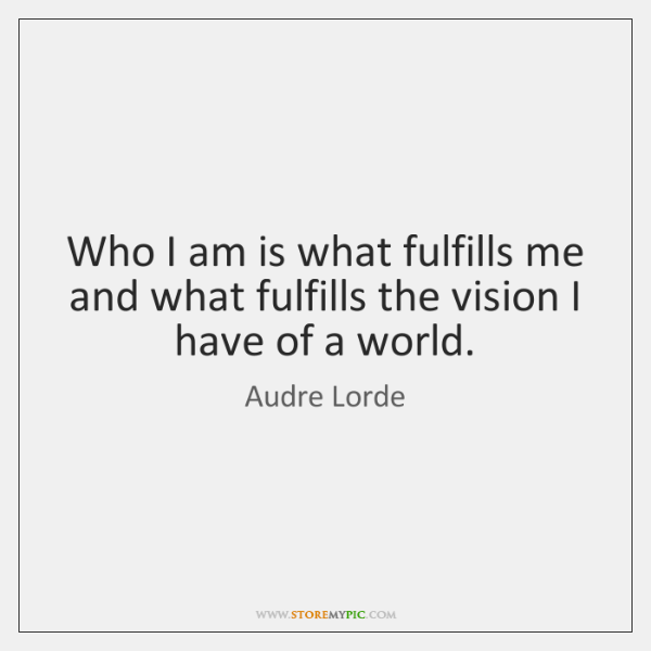 Who I am is what fulfills me and what fulfills the vision ...